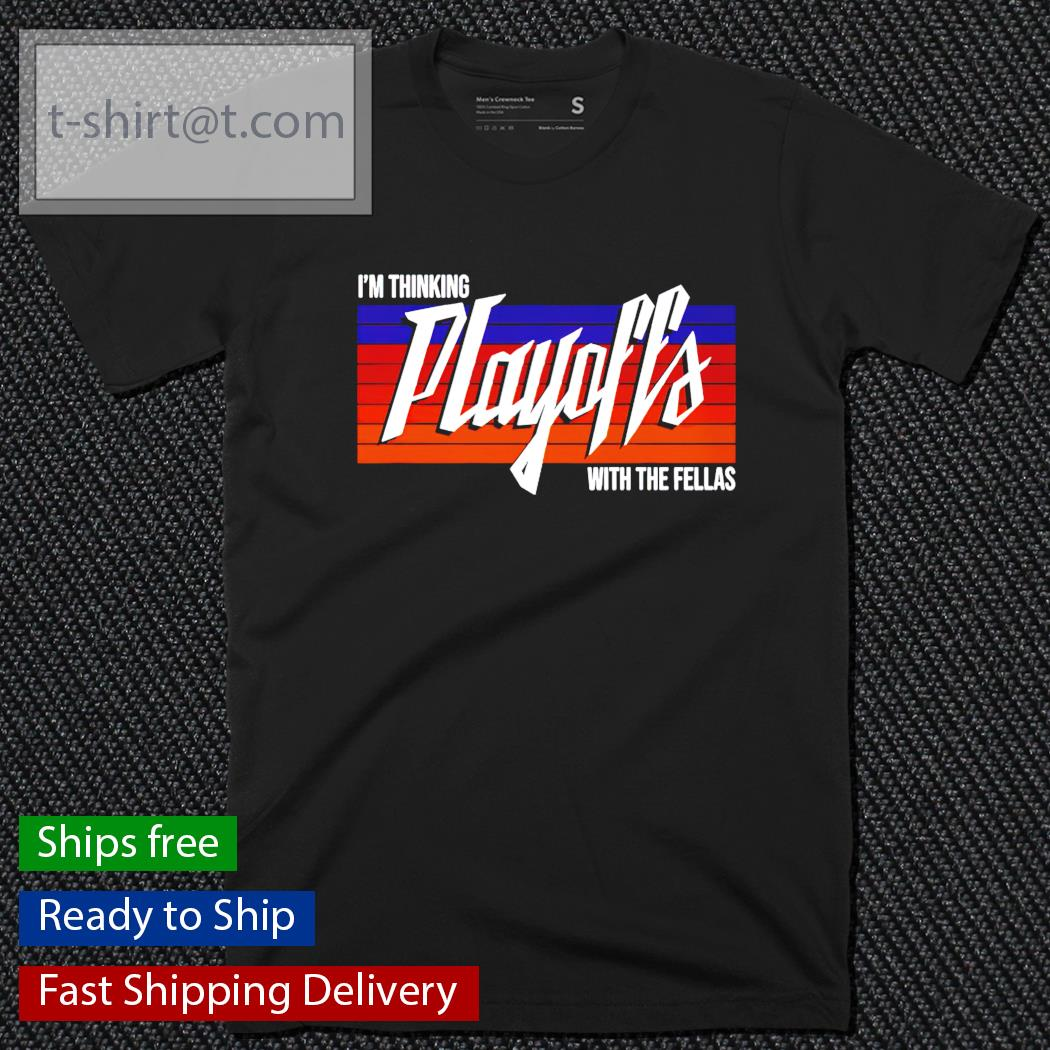 I'm thinking playoffs with the fellas t-shirt
