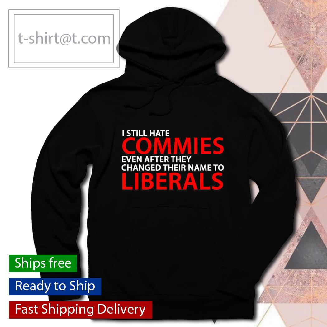 I still hate commies even after they changed their name to Liberals hoodie
