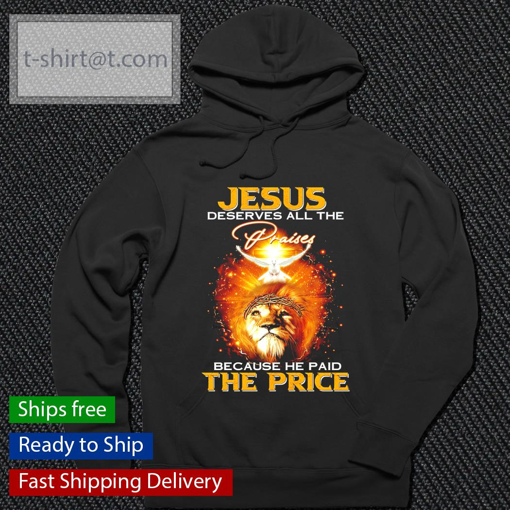 Jesus deserves all the praises because he paid the price hoodie