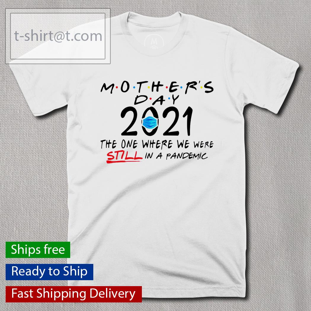 Mothers day quarantine 2021 the one where we were still in a pandemic shirt
