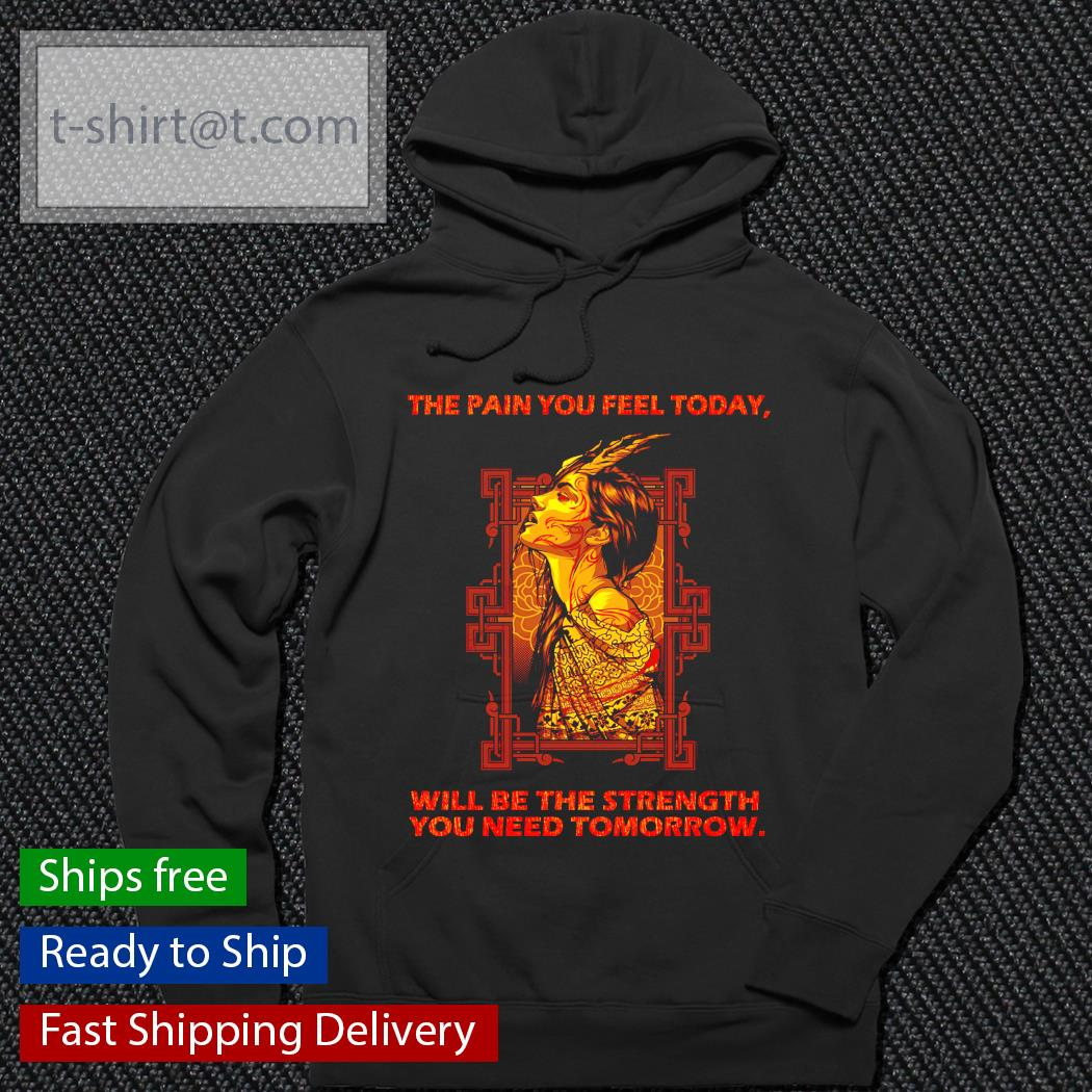 The pain you feel today will be the strength you need Tomorrow hoodie