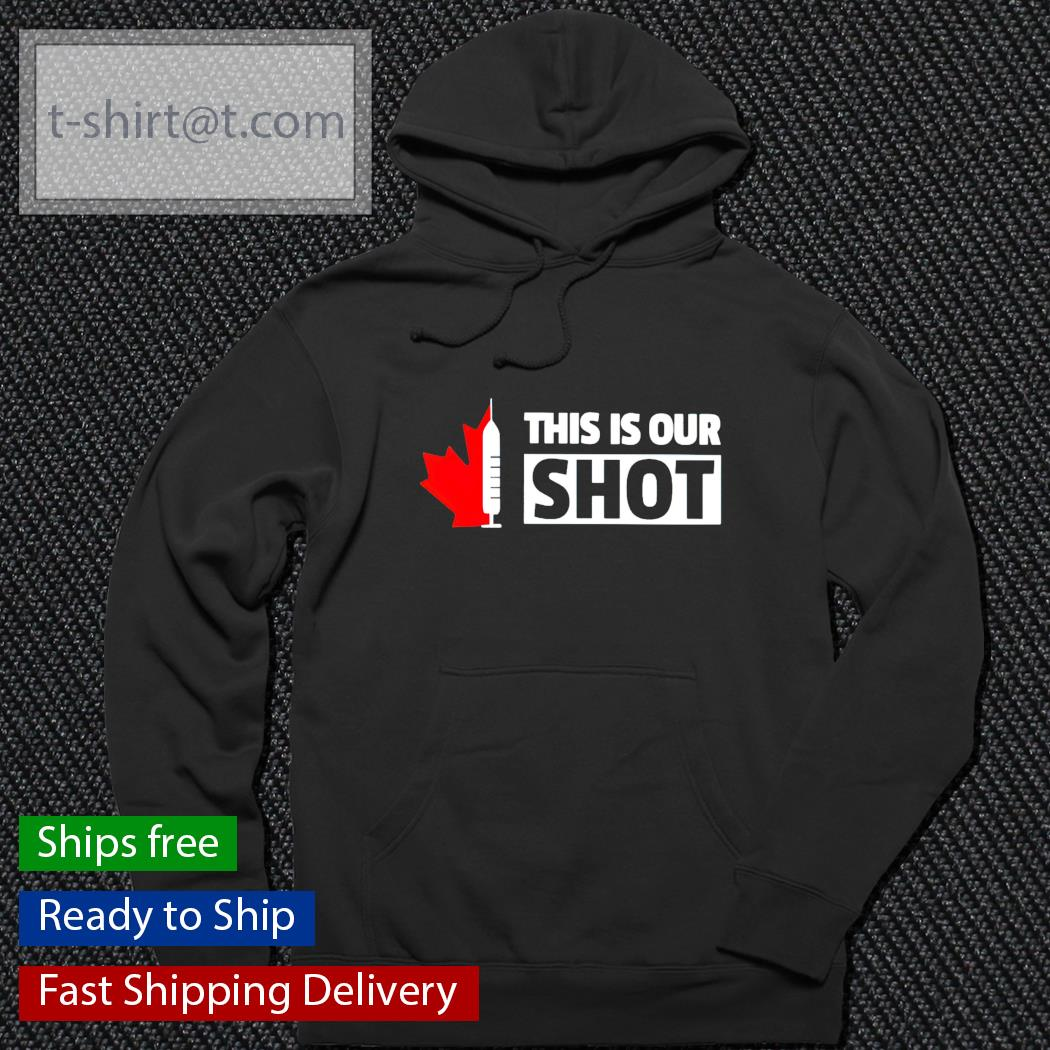 This is our shot Canada vaccinated t-s hoodie