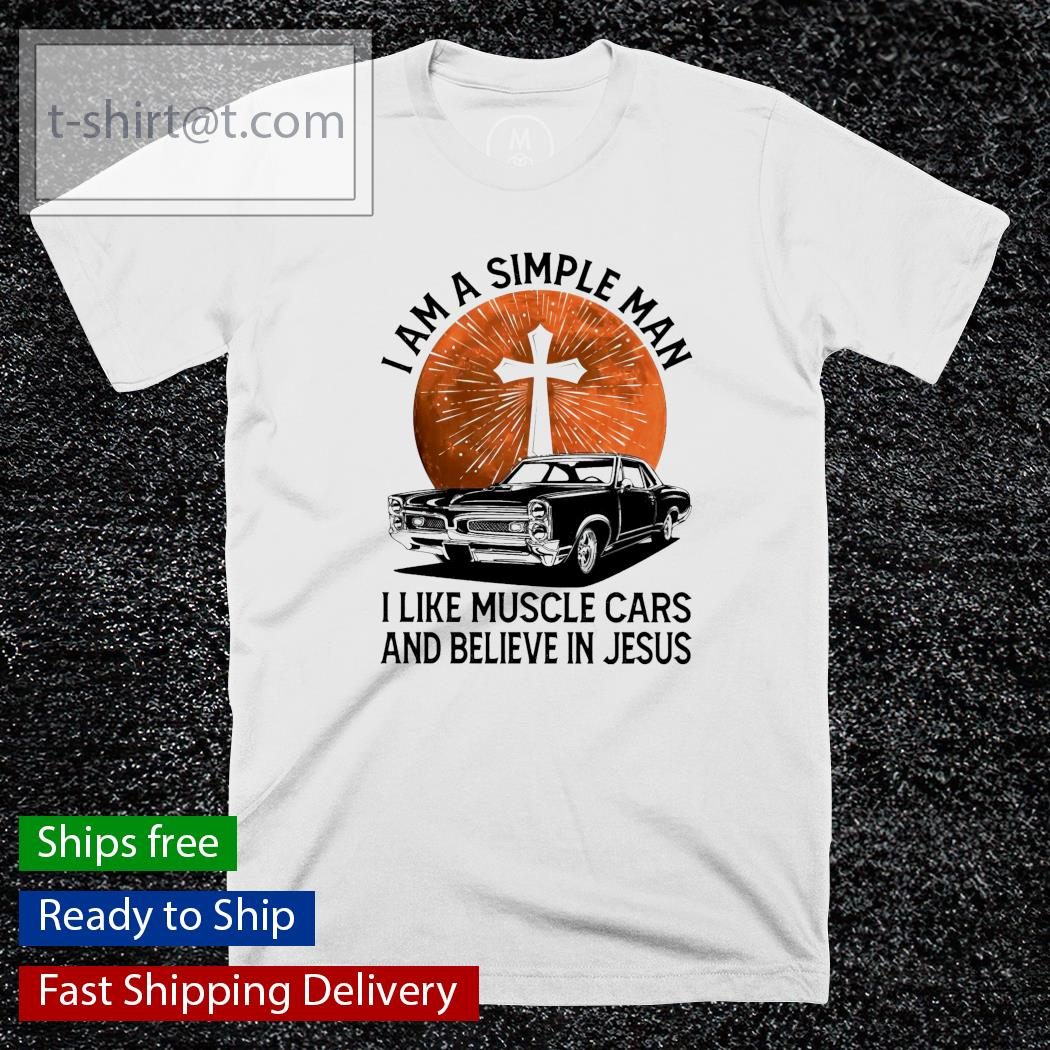I am a simple man I like muscle cars and believe in Jesus shirt