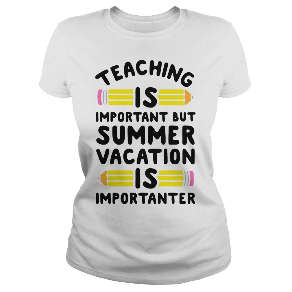 Eaching Important Summer Vacation Good Ladies Shirt