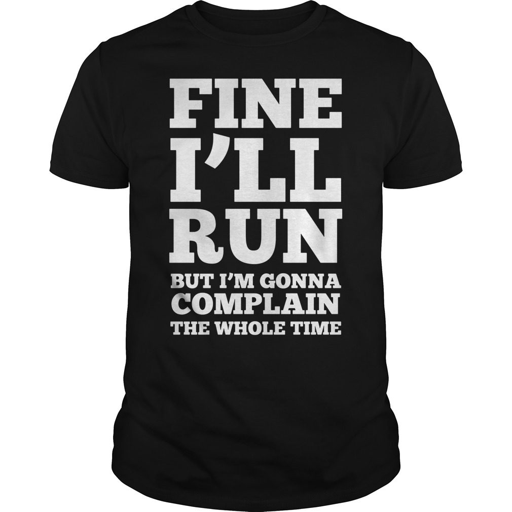 Fine Ill Run Ill Complaining Whole Time Shirt