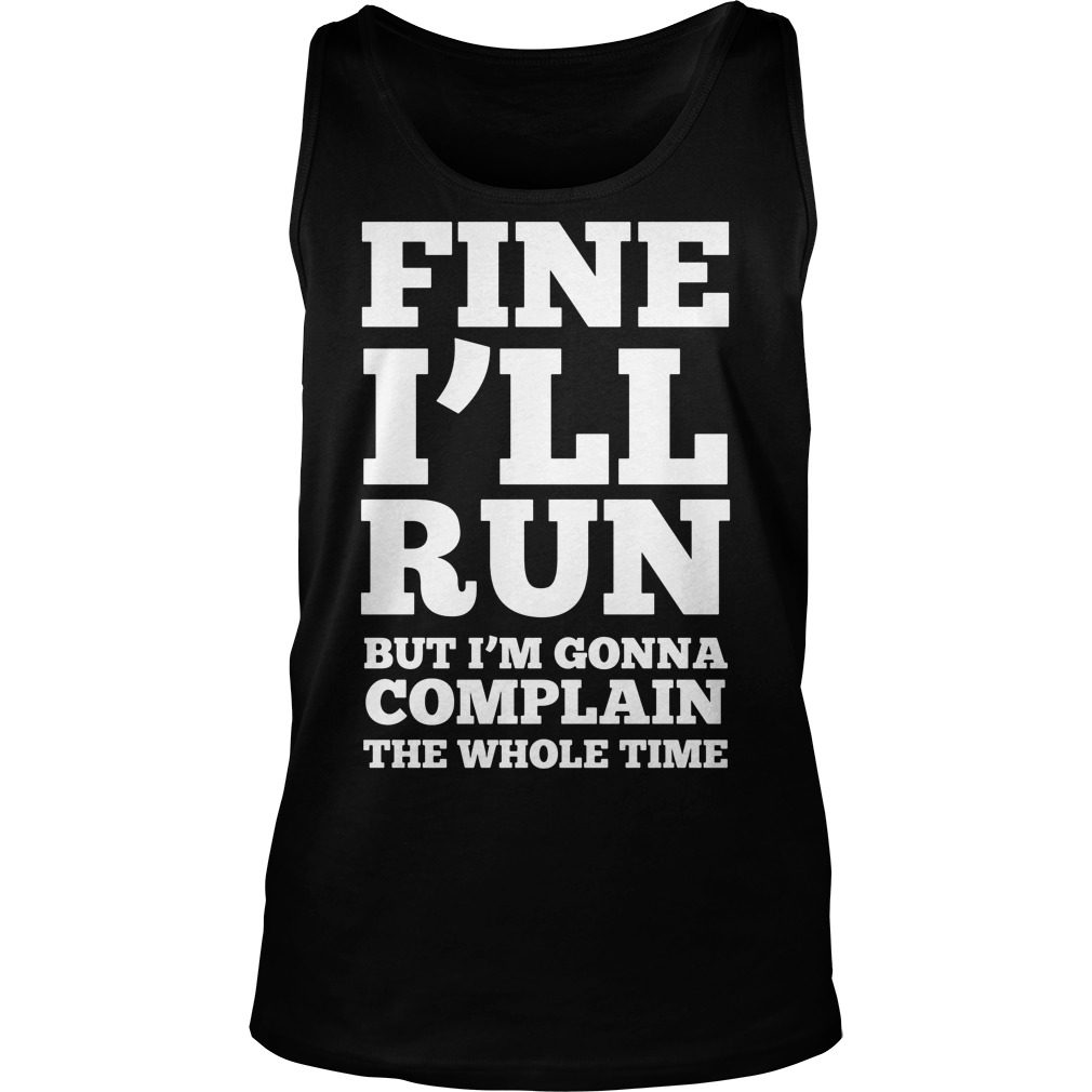 Fine Ill Run Ill Complaining Whole Time Tank