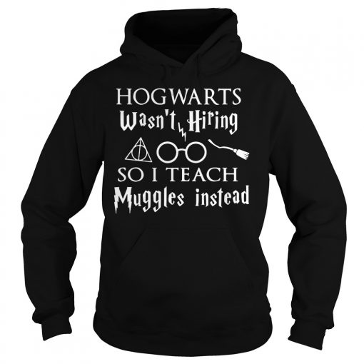 Hogwarts Wasn't Hiring So I Teach Muggles Instead Shirt