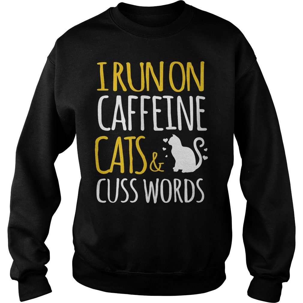 I Run On Caffeine Cats And Cuss Words Sweatshirt
