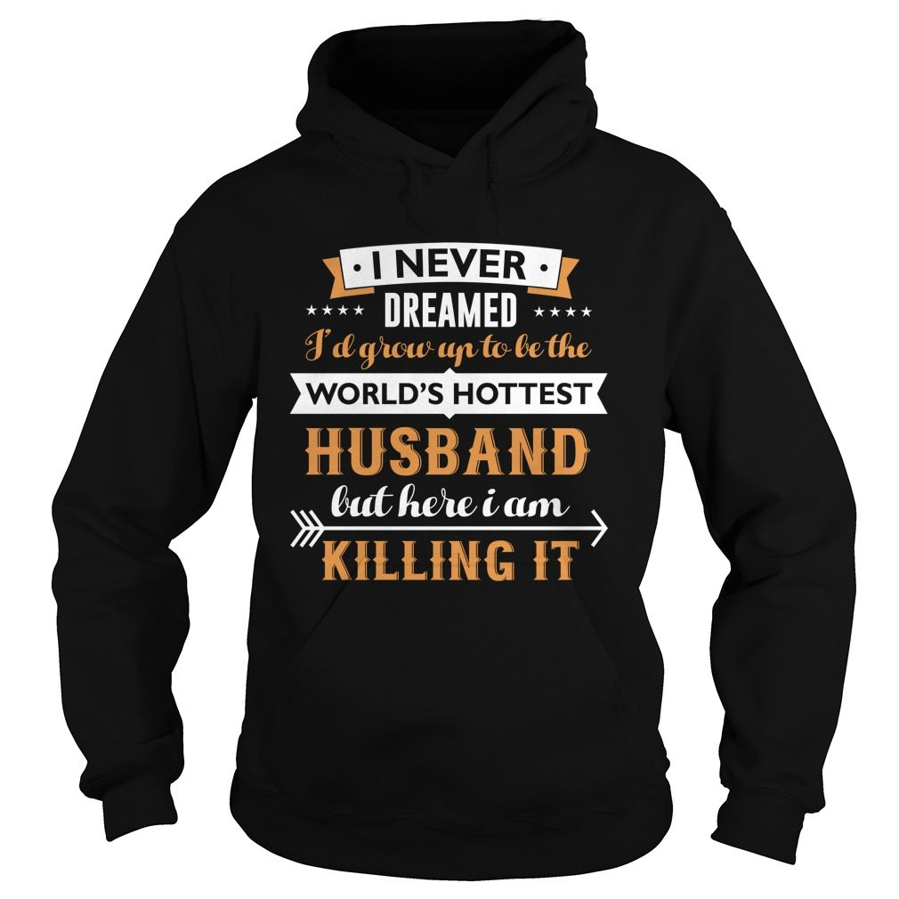 Never Dreamed Grow Worlds Hottest Husband Hoodie