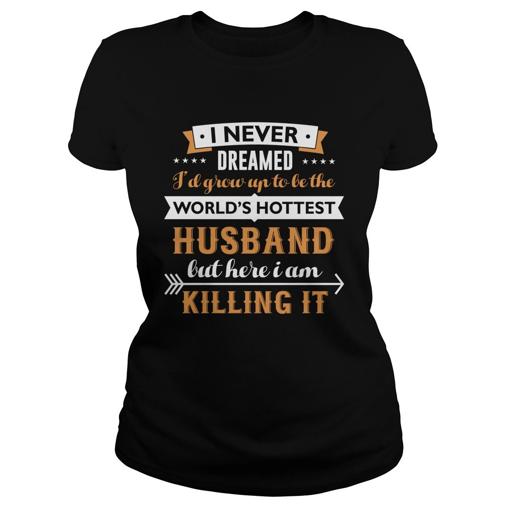 Never Dreamed Grow Worlds Hottest Husband Ladies Shirt