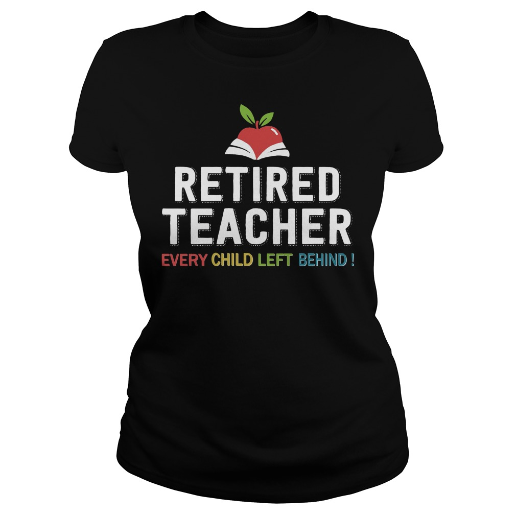 Retired Teacher Every Child Left Behind Ladies Shirt