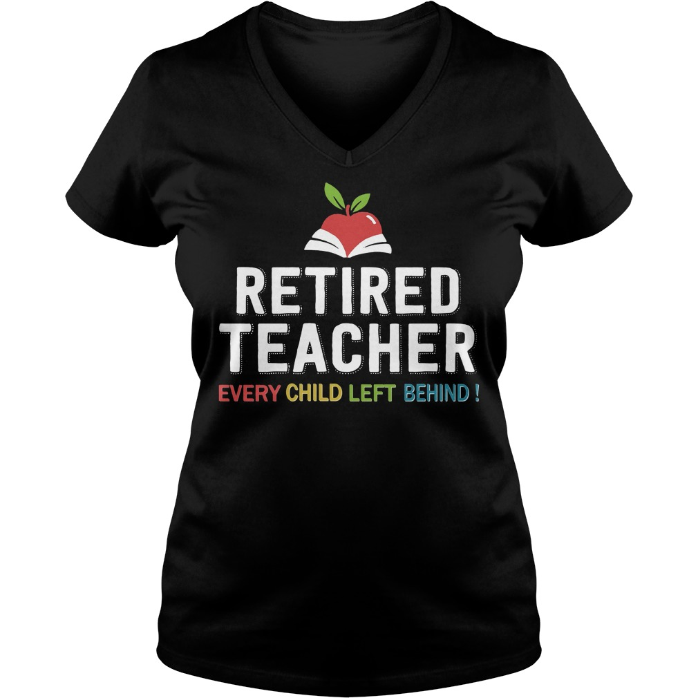 Retired Teacher Every Child Left Behind Ladies V Neck T Shirt