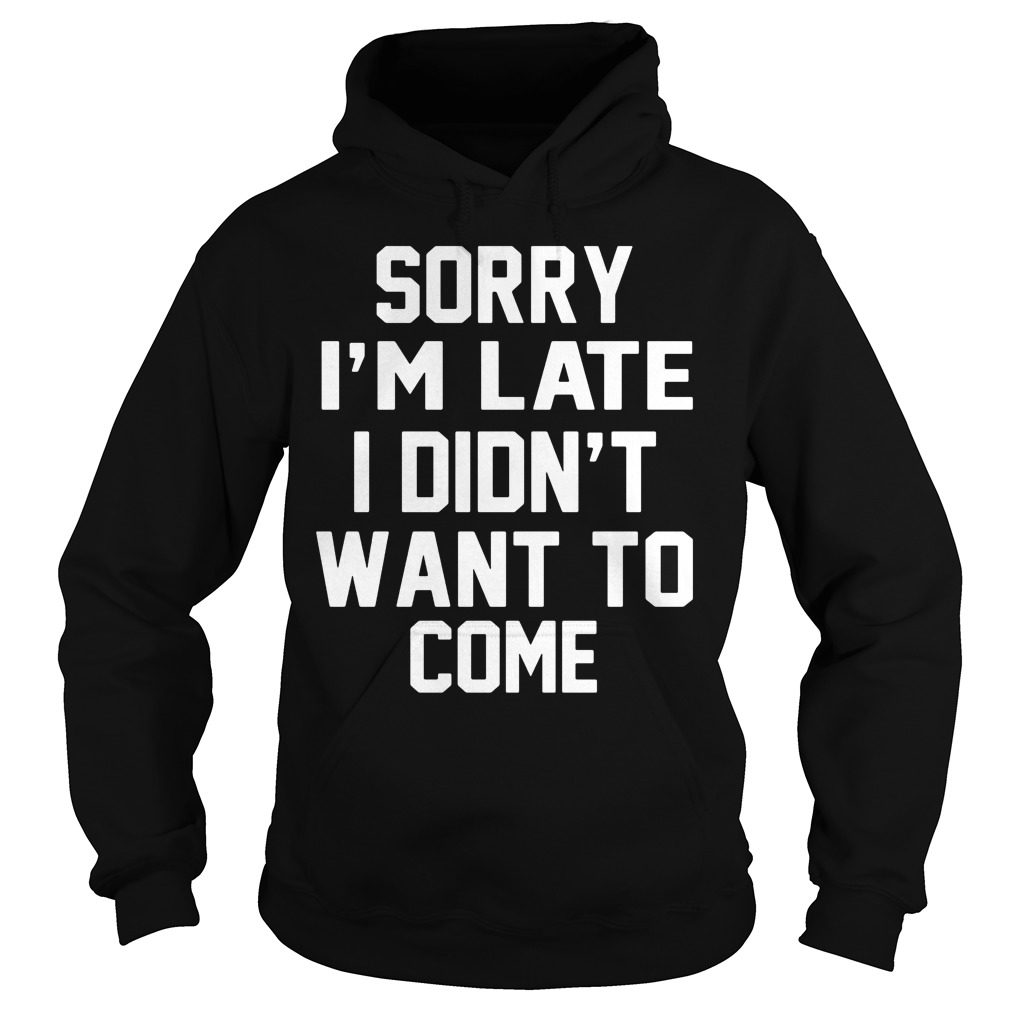 Sorry Im Late Didnt Want Come Hoodie