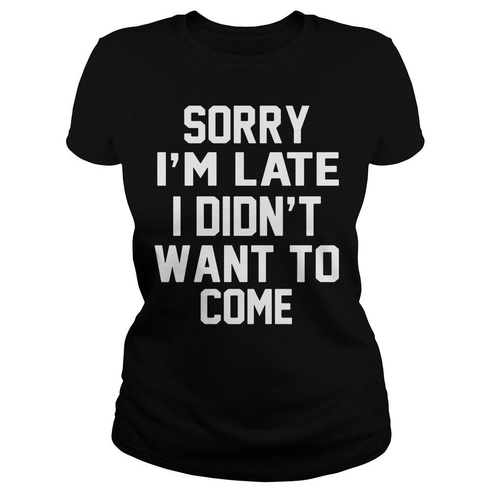 Sorry Im Late Didnt Want Come Ladies Shirt