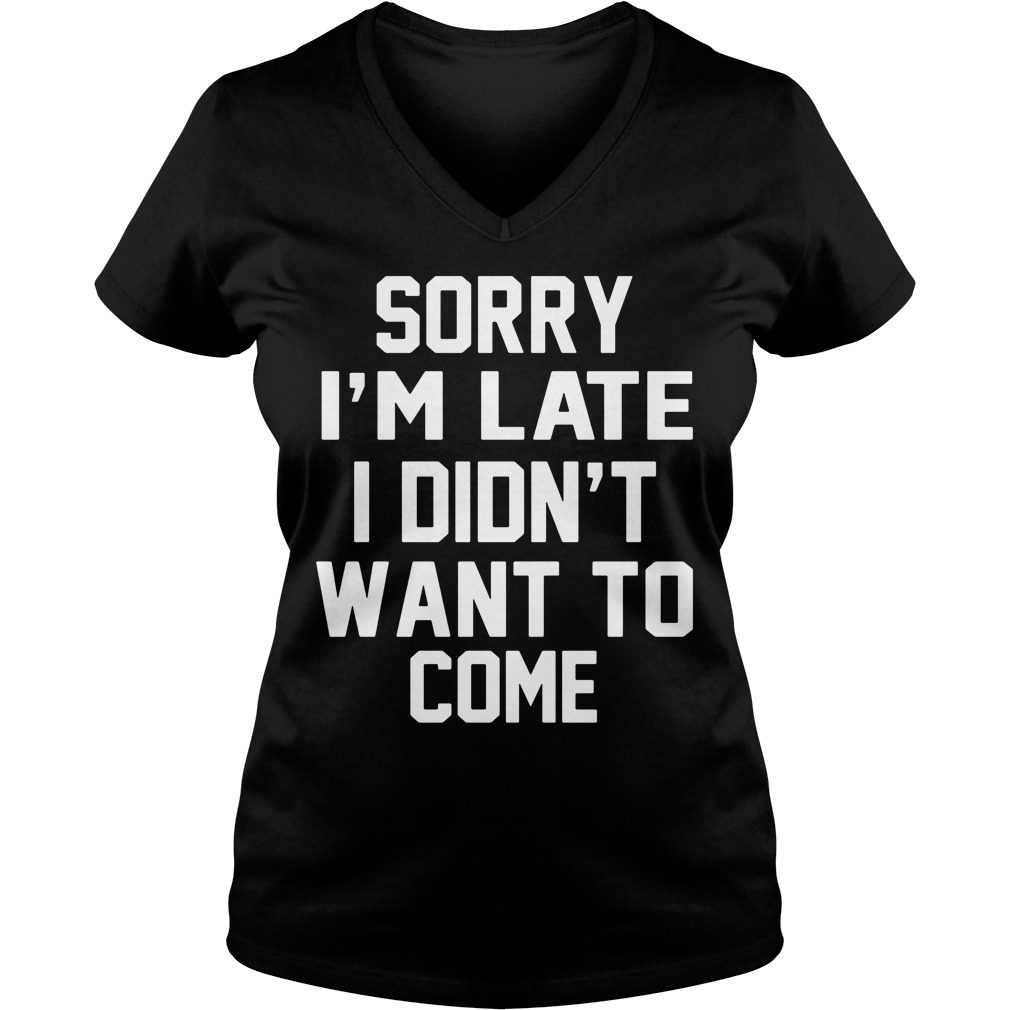 Sorry Im Late Didnt Want Come Ladies V Neck