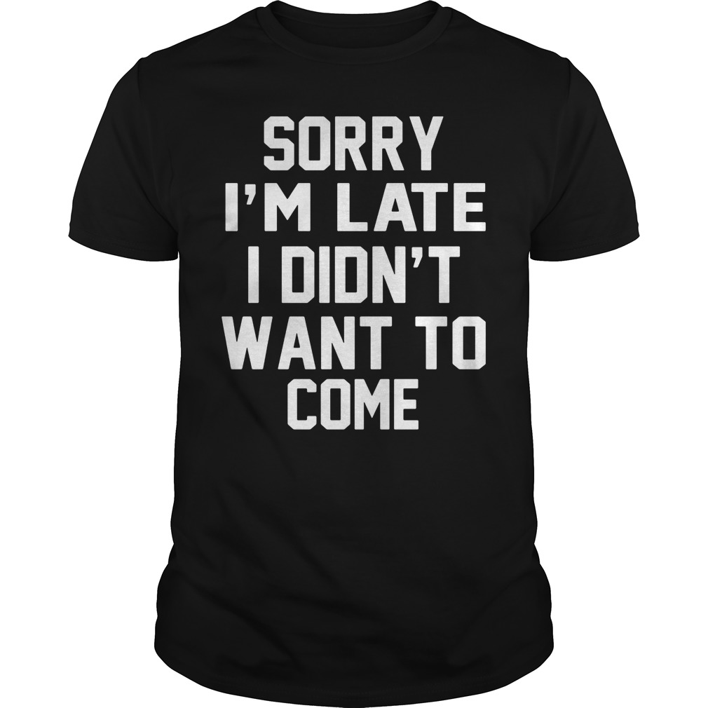 Sorry Im Late Didnt Want Come Shirt
