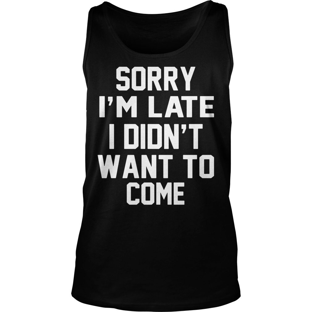 Sorry Im Late Didnt Want Come Tank Top