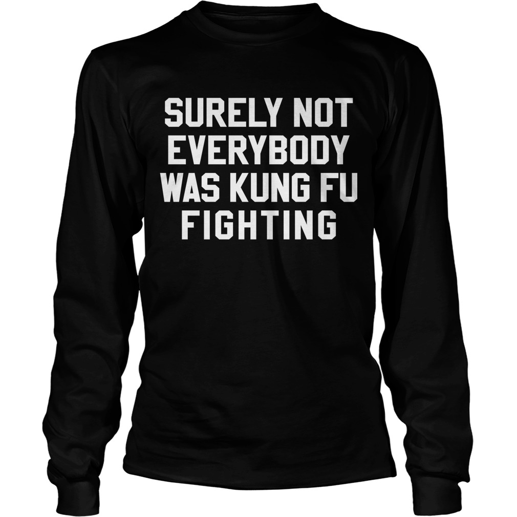 Surely Not Everybody Kung Fu Fighting Longsleeve