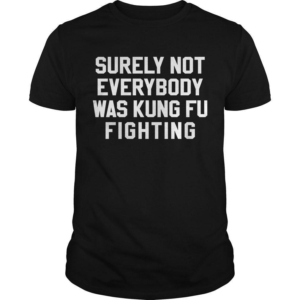 Surely Not Everybody Kung Fu Fighting Shirt