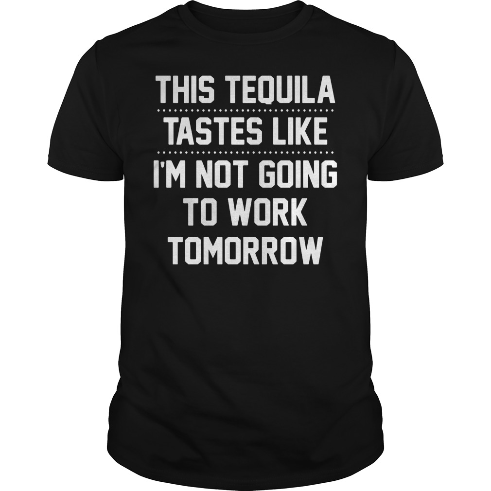 Tequila Tastes Like Im Not Going Work Tomorrow Guys Shirt