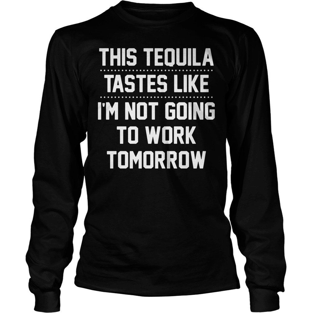 Tequila Tastes Like Im Not Going Work Tomorrow Longsleeve