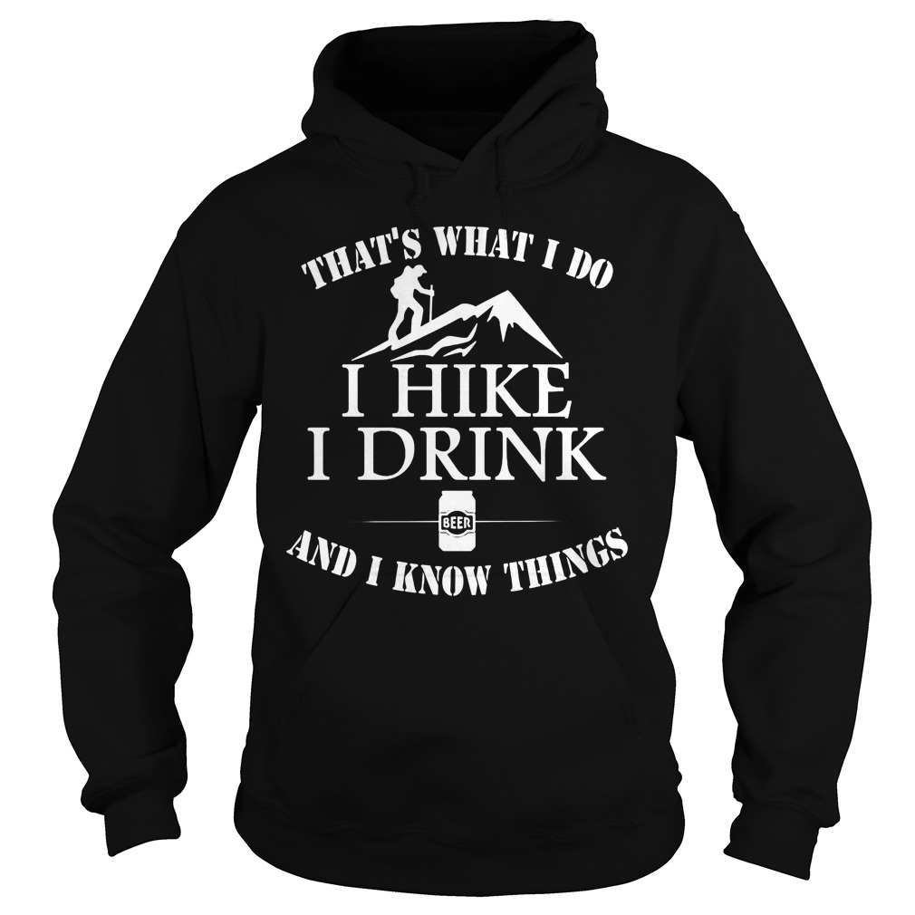 That's What I Do I Hike I Drink Beer And I Know Things Hoodie