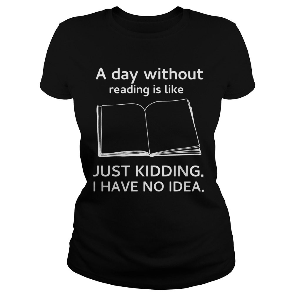 Day Without Reading Like Just Kidding Ladies Shirt