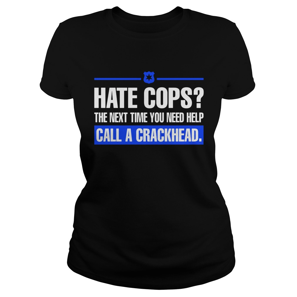 Hate Cops Next Time Need Help Call Crackhead Ladies Shirt