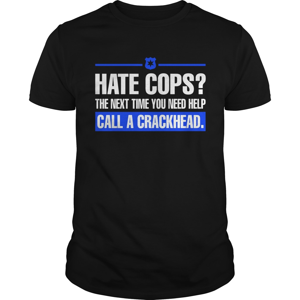 Hate Cops Next Time Need Help Call Crackhead Shirt