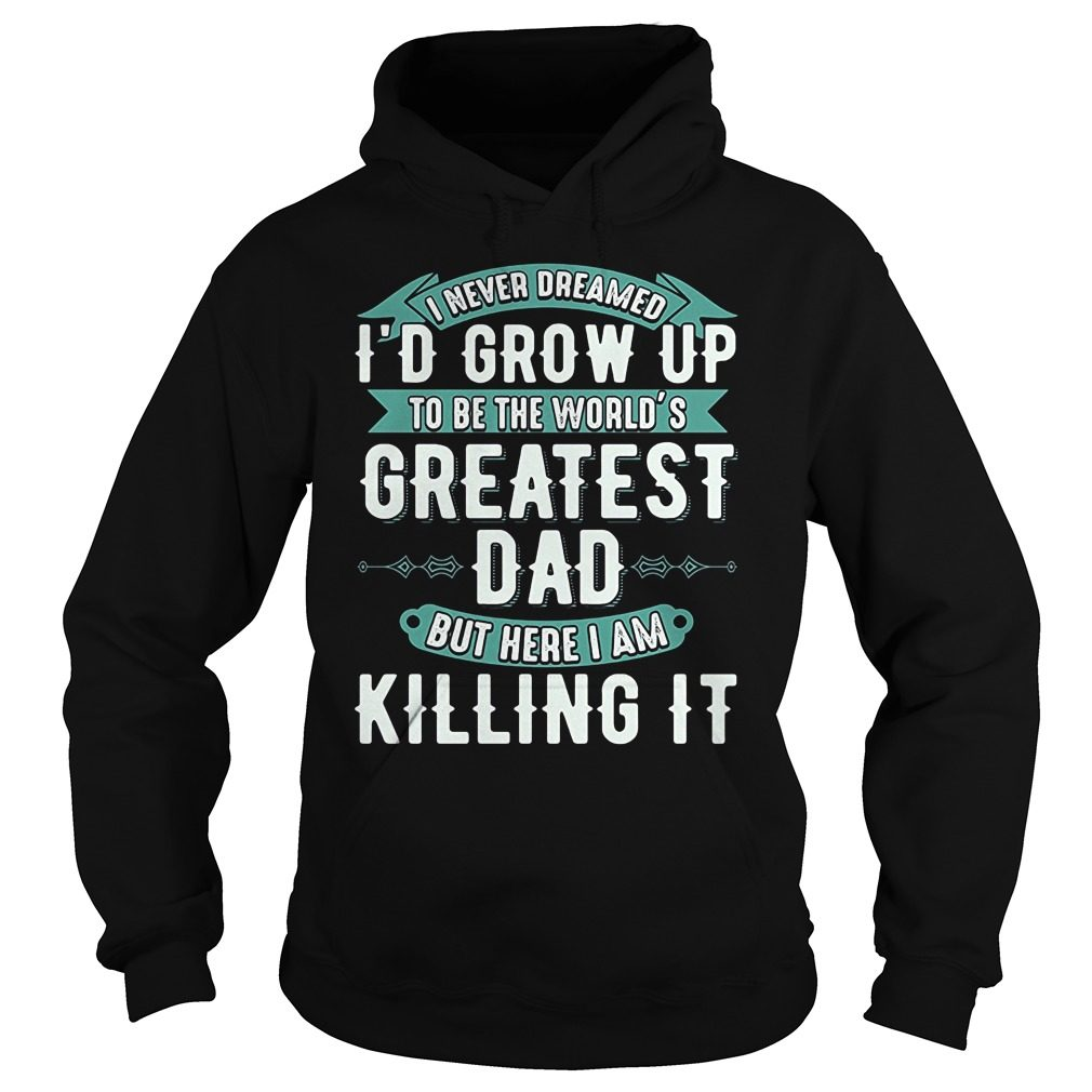 Never Dreamed Id Grow Worlds Greatest Dad Hoodie