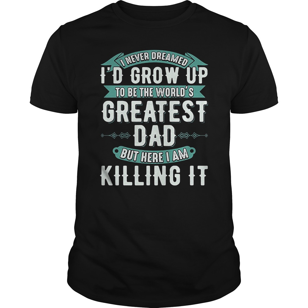 Never Dreamed Id Grow Worlds Greatest Dad Shirt