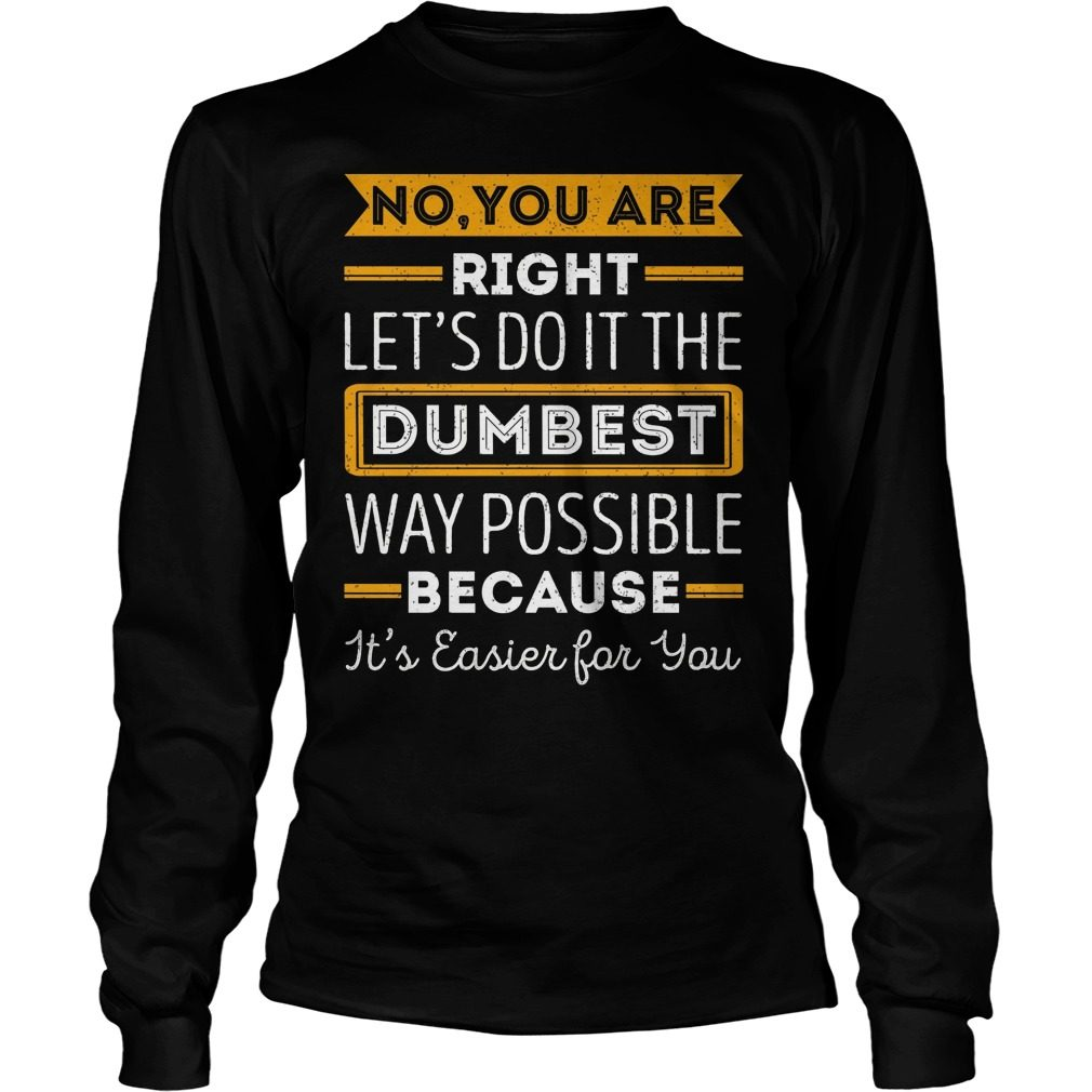 No Youre Right Lets Dumbest Way Possible Longsleeve