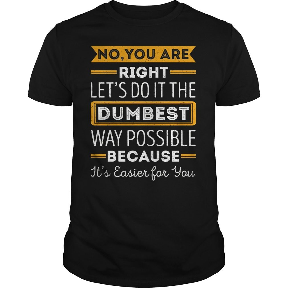 No Youre Right Lets Dumbest Way Possible Shirt