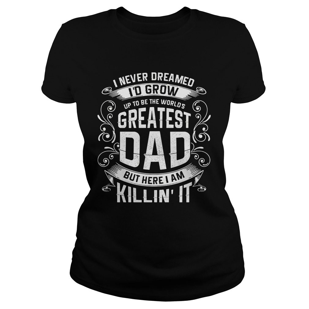 Official Never Dreamed Id Grow Worlds Greatest Dad Ladies Shirt