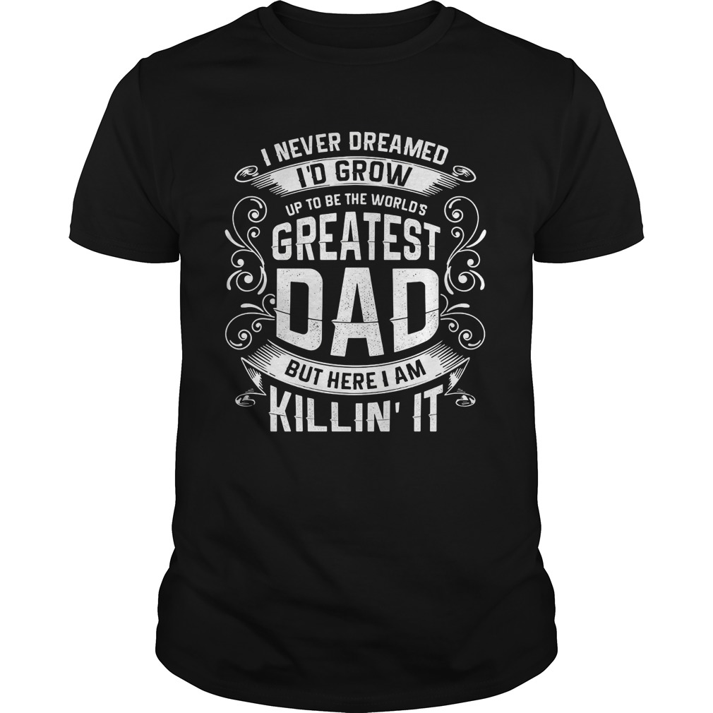 Official Never Dreamed Id Grow Worlds Greatest Dad Shirt