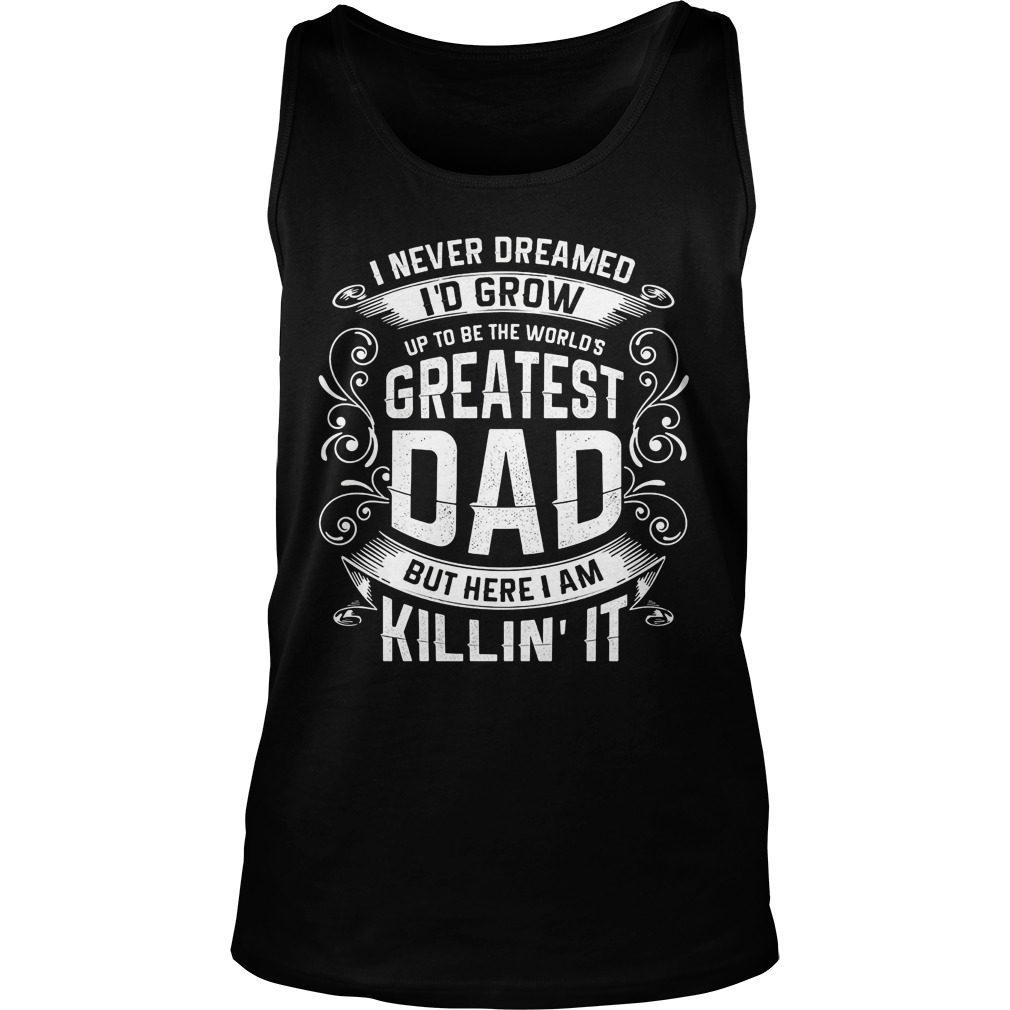 Official Never Dreamed Id Grow Worlds Greatest Dad Tank Top