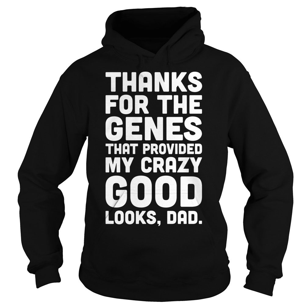 Thanks Genes Procided Crazy Good Looks Dad Hoodie