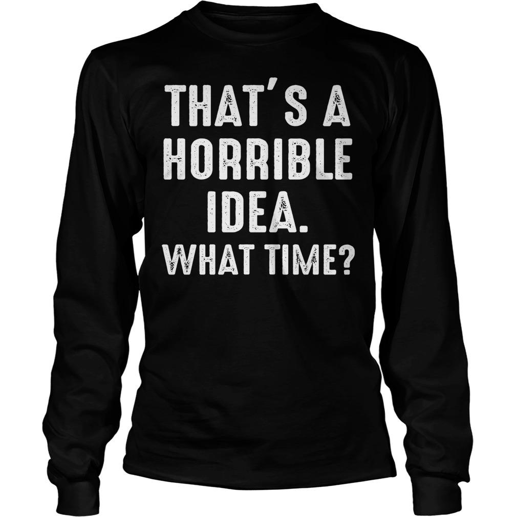 Thats Horrible Idea Time Funny Longsleeve