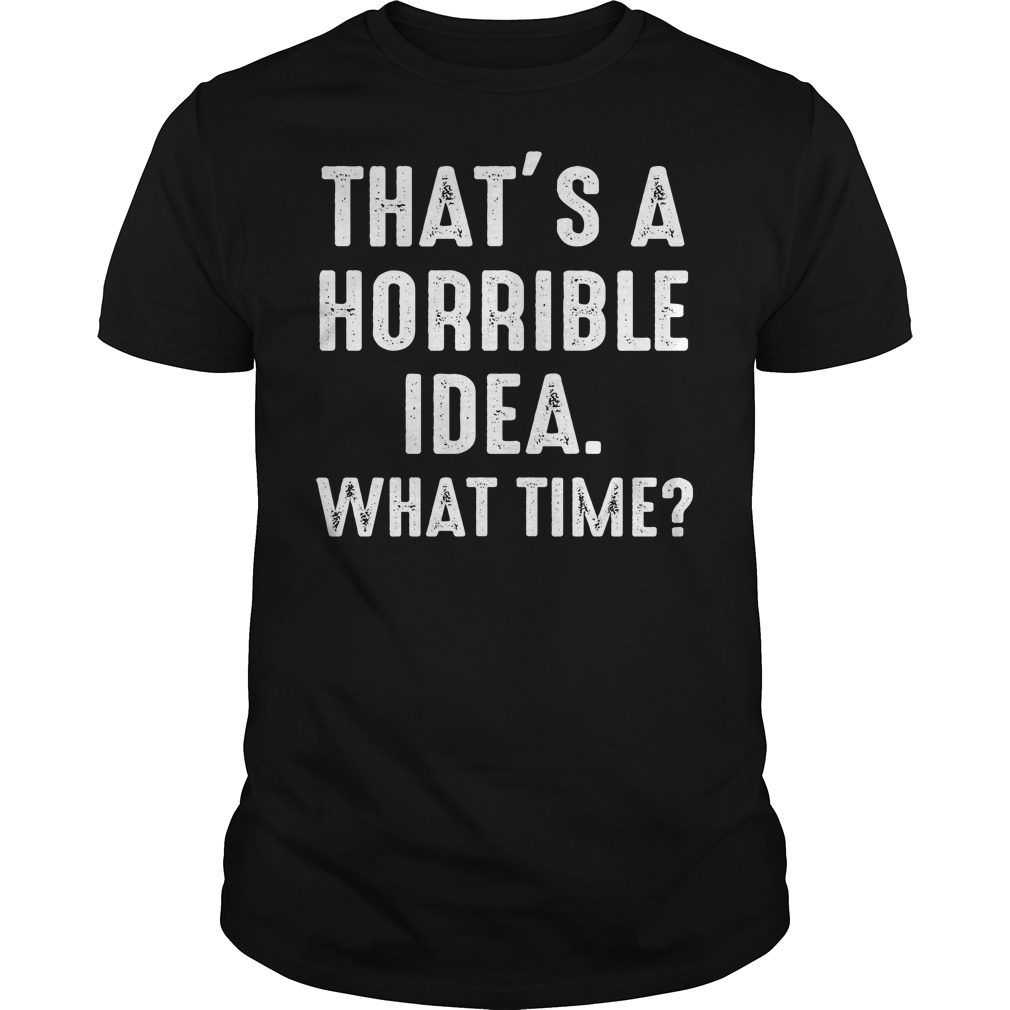 Thats Horrible Idea Time Funny Shirt