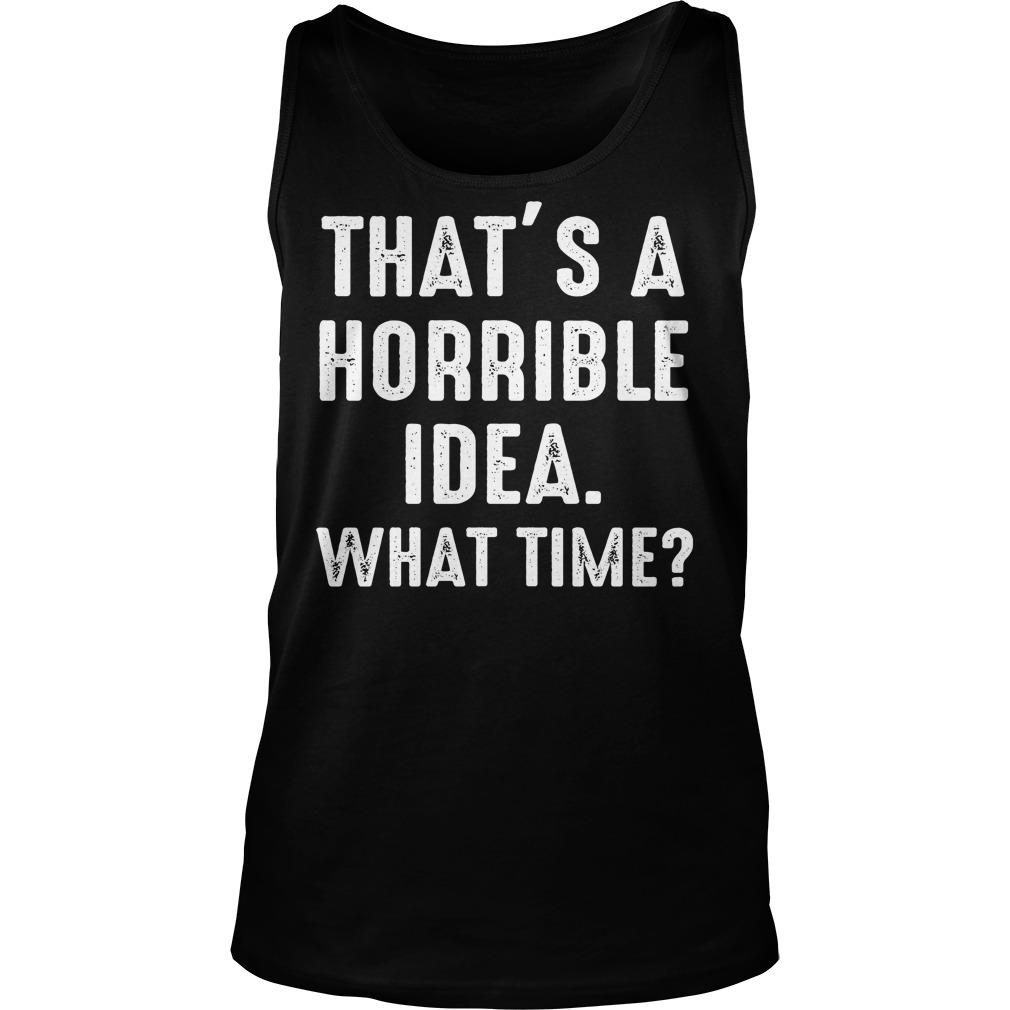 Thats Horrible Idea Time Funny Tank Top
