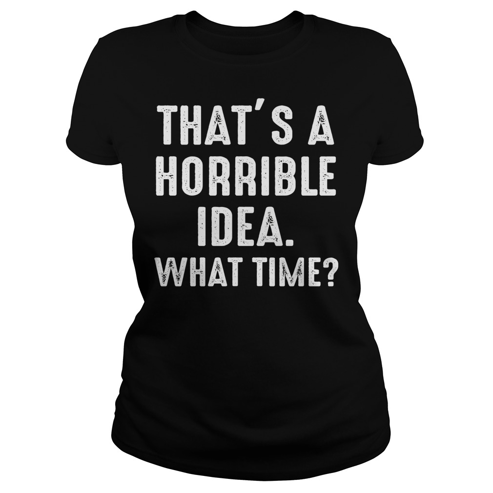 Thats Horrible Idea Time Funny Tshirt
