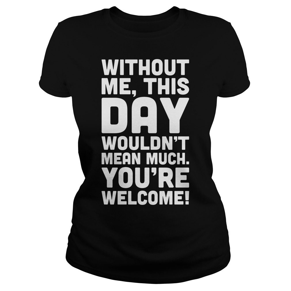Without Day Wouldnt Mean Much Welcome Ladies Shirt