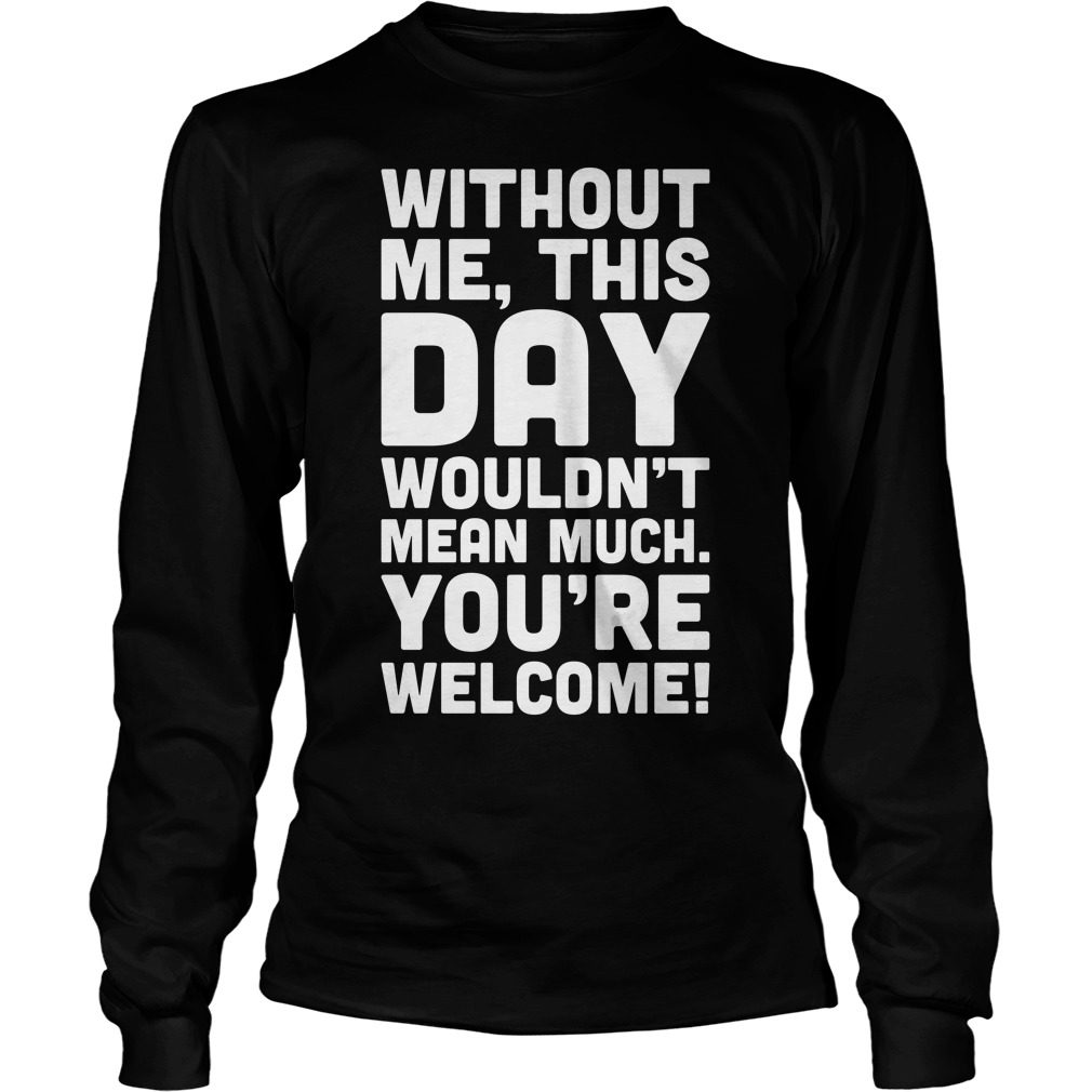 Without Day Wouldnt Mean Much Welcome Longsleeve Shirt