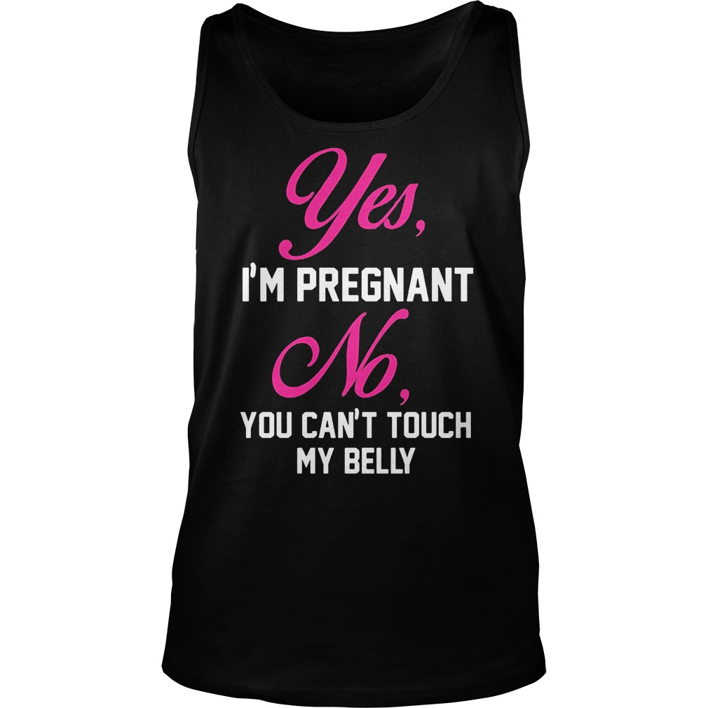Yes Im Pregnant No Cant Touch Belly Tank Top