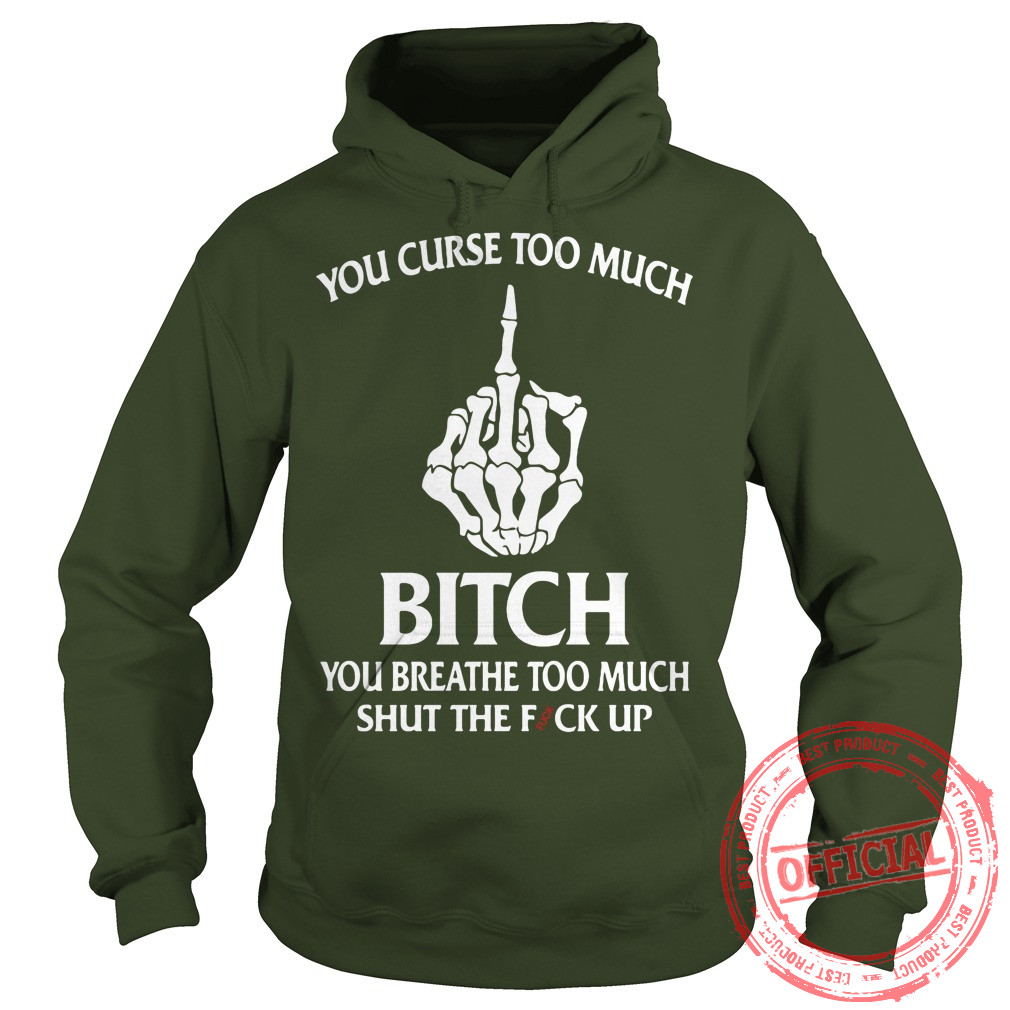 You curse too much bitch hoodie