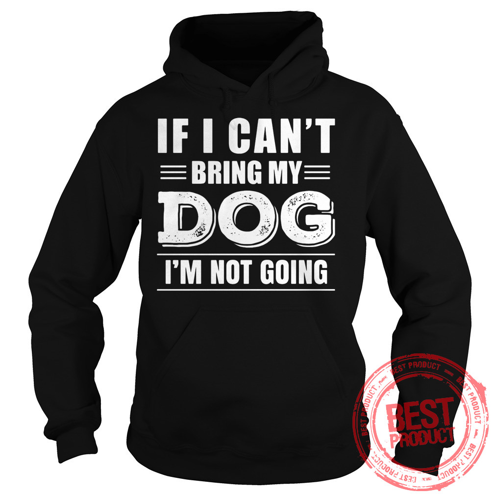 Cant Bring Dog Im Not Going Hoodie