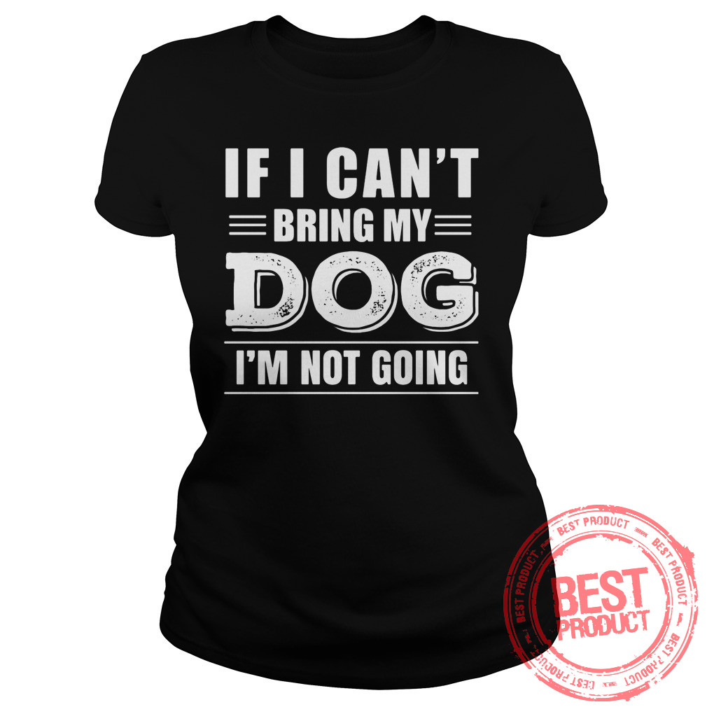 Cant Bring Dog Im Not Going Ladies Tee