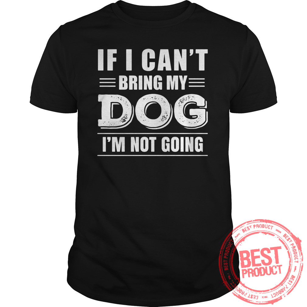 Cant Bring Dog Im Not Going Shirt