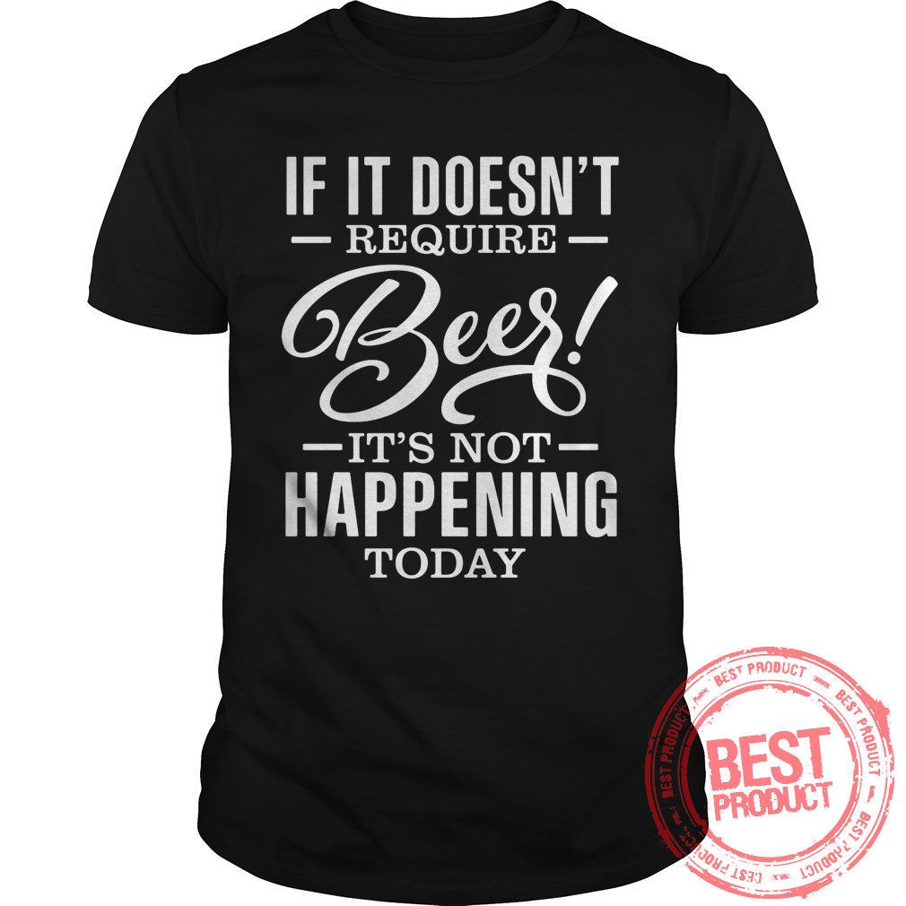Doesnt Requitre Beer Not Happening Today Shirt