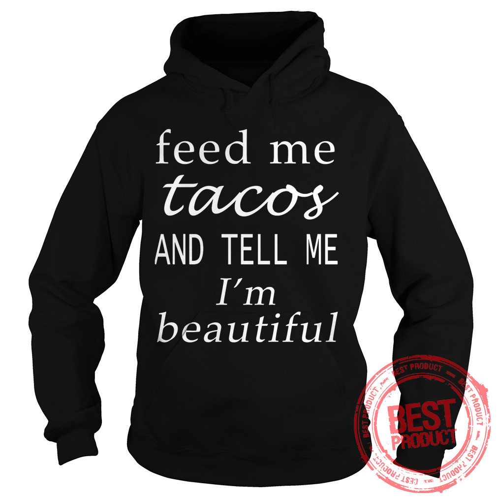 Feed Tacos Tell Im Beautiful Hoodie